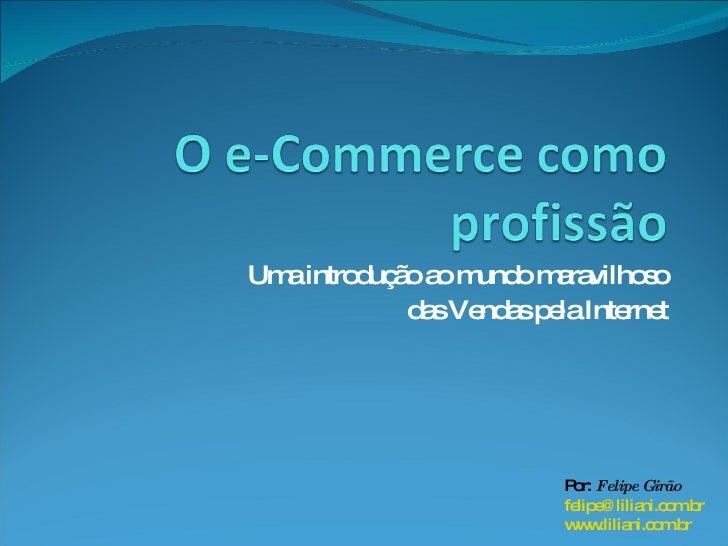 O e-Commerce como profissão<br />Uma introdução ao mundo maravilhoso<br />das Vendas pela Internet<br />Por: Felipe Girão<...