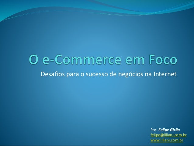 Desafios para o sucesso de negócios na Internet Por: Felipe Girão felipe@liliani.com.br www.liliani.com.br