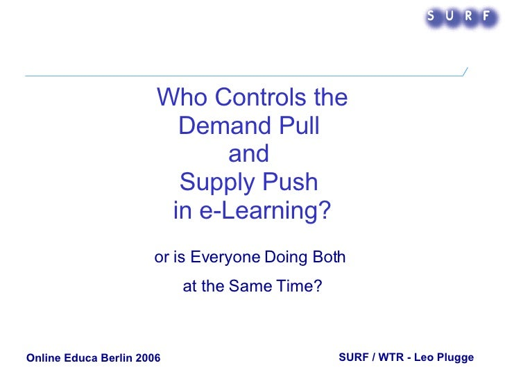 Who Controls the Demand Pull  and  Supply Push  in e-Learning? or is Everyone Doing Both  at the Same Time? SURF / WTR - L...