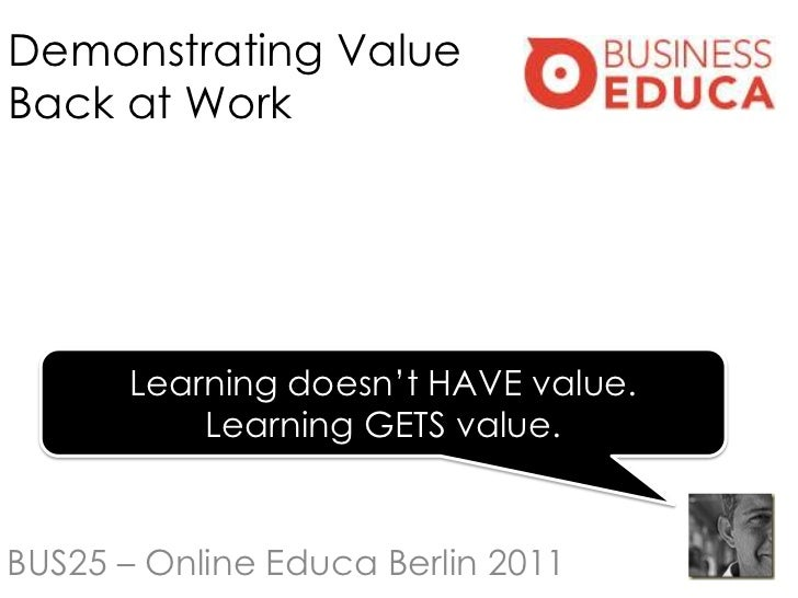 """Demonstrating ValueBack at Work       Learning doesn""""t HAVE value.           Learning GETS value.BUS25 – Online Educa Berl..."""