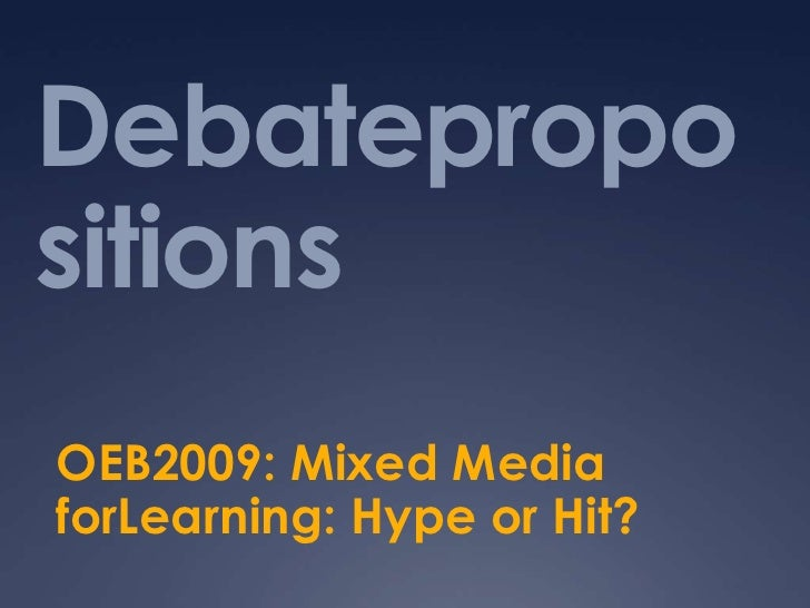Debatepropositions<br />OEB2009: Mixed Media forLearning: Hype or Hit?<br />