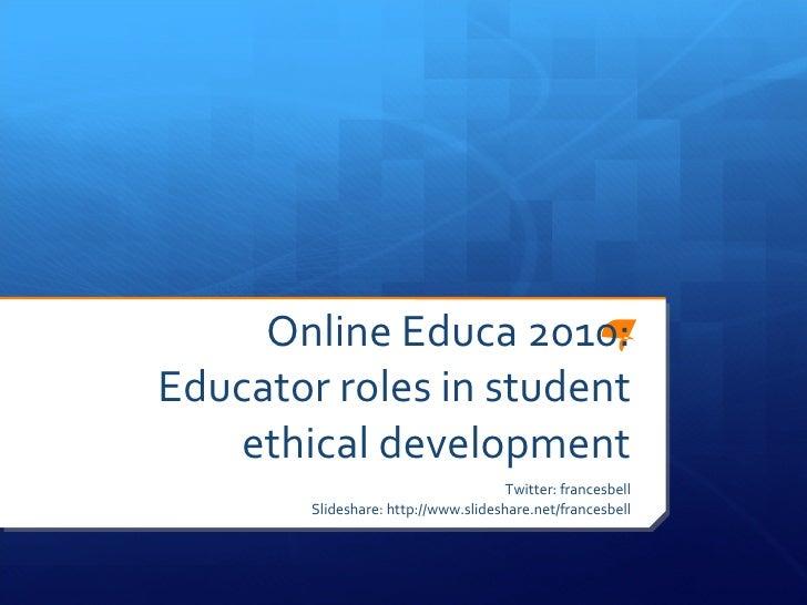 Online Educa 2010: Educator roles in student ethical development Twitter: francesbell Slideshare: http://www.slideshare.ne...
