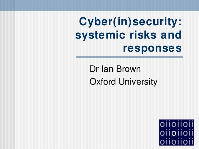 Cyber(in)security: systemic risks and responses Dr Ian Brown Oxford University