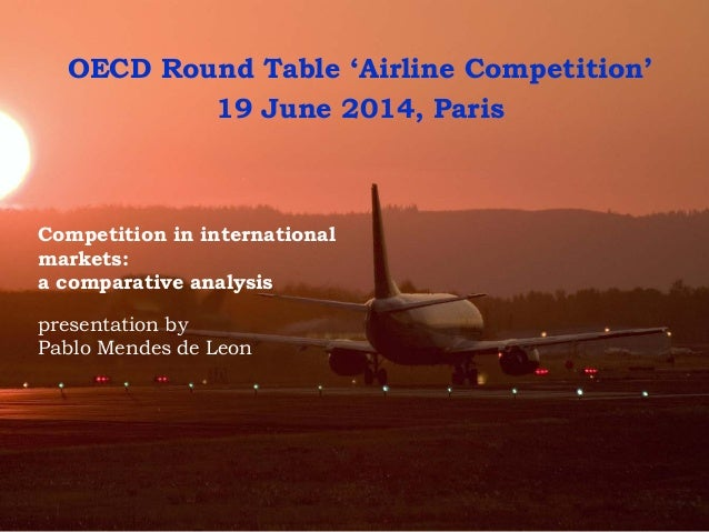 Competition in international markets: a comparative analysis presentation by Pablo Mendes de Leon OECD Round Table 'Airlin...