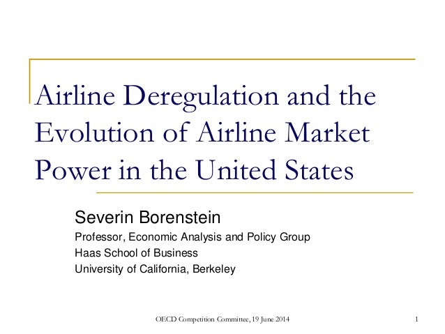 Airline Deregulation and the Evolution of Airline Market Power in the United States Severin Borenstein Professor, Economic...
