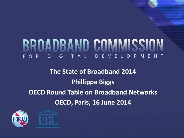 The State of Broadband 2014 Phillippa Biggs OECD Round Table on Broadband Networks OECD, Paris, 16 June 2014