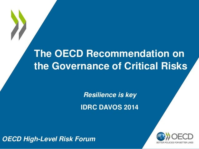The OECD Recommendation on  the Governance of Critical Risks  Resilience is key  IDRC DAVOS 2014  OECD High-Level Risk For...