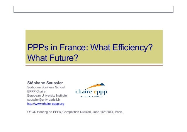 PPPs in France: What Efficiency? What Future? Stéphane Saussier Sorbonne Business School EPPP Chaire European University I...