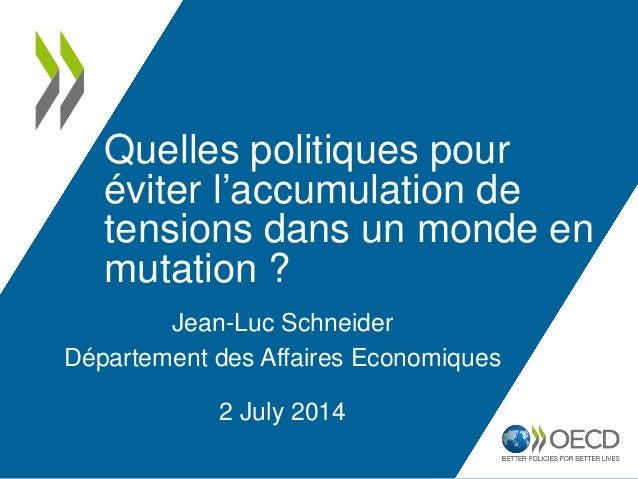 Quelles politiques pour éviter l'accumulation de tensions dans un monde en mutation ? Jean-Luc Schneider Département des A...