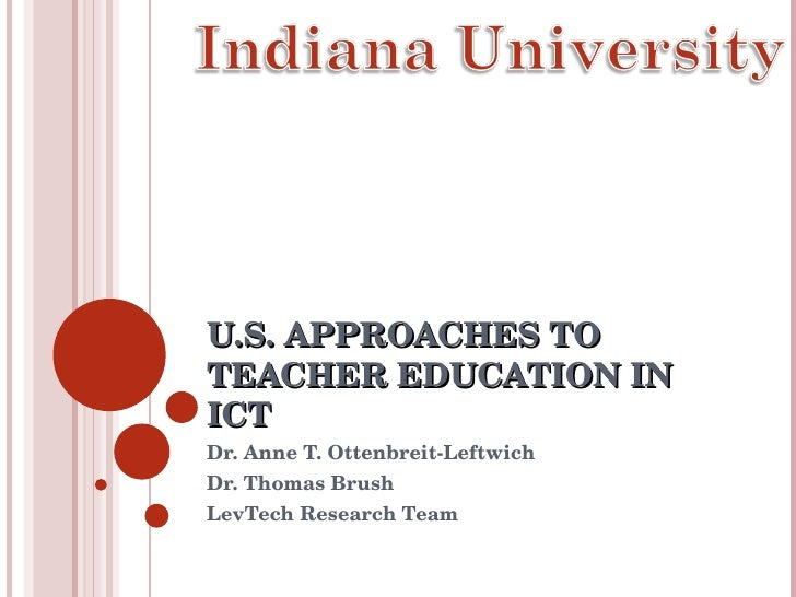 U.S. APPROACHES TO TEACHER EDUCATION IN ICT Dr. Anne T. Ottenbreit-Leftwich Dr. Thomas Brush LevTech Research Team