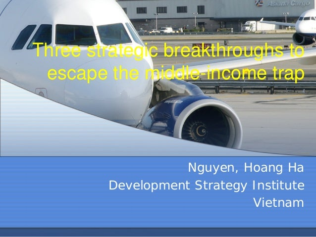 Three strategic breakthroughs to escape the middle-income trap Nguyen, Hoang Ha Development Strategy Institute Vietnam