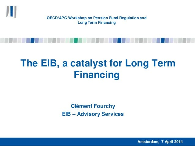 The EIB, a catalyst for Long Term Financing Clément Fourchy EIB – Advisory Services Amsterdam, 7 April 2014 OECD/APG Works...