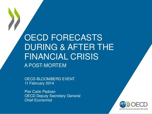 OECD FORECASTS DURING & AFTER THE FINANCIAL CRISIS A POST-MORTEM OECD-BLOOMBERG EVENT 11 February 2014  Pier Carlo Padoan ...