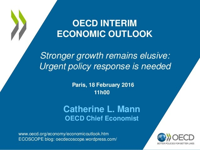 Paris, 18 February 2016 11h00 Catherine L. Mann OECD Chief Economist OECD INTERIM ECONOMIC OUTLOOK Stronger growth remains...