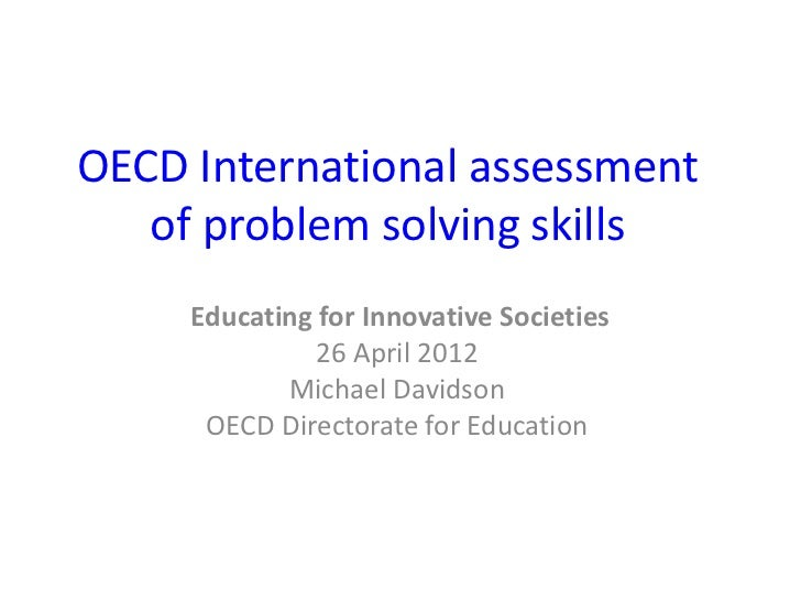 OECD International assessment   of problem solving skills     Educating for Innovative Societies               26 April 20...