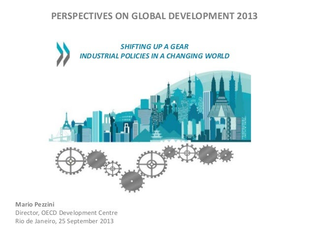PERSPECTIVES ON GLOBAL DEVELOPMENT 2013 SHIFTING UP A GEAR INDUSTRIAL POLICIES IN A CHANGING WORLD Mario Pezzini Director,...