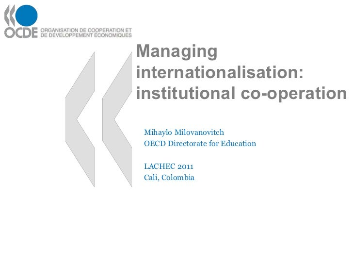 Managinginternationalisation:institutional co-operation Mihaylo Milovanovitch OECD Directorate for Education LACHEC 2011 C...