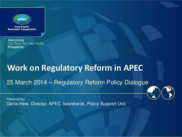 Work on Regulatory Reform in APEC Presented by Denis Hew, Director, APEC Secretariat, Policy Support Unit 25 March 2014 – ...