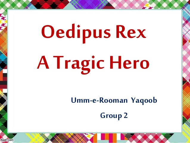 oedipus a tragic hero essay Well, there is a whole lot of disagreement about one central aspect of oedipus' character scholars have been getting riled up and metaphorically punching each other (scholar fight woo-hoo) for centuries over one essential question: what is oedipus' hamartia (often called a tragic flaw) aristotle tells us in his poetics that.