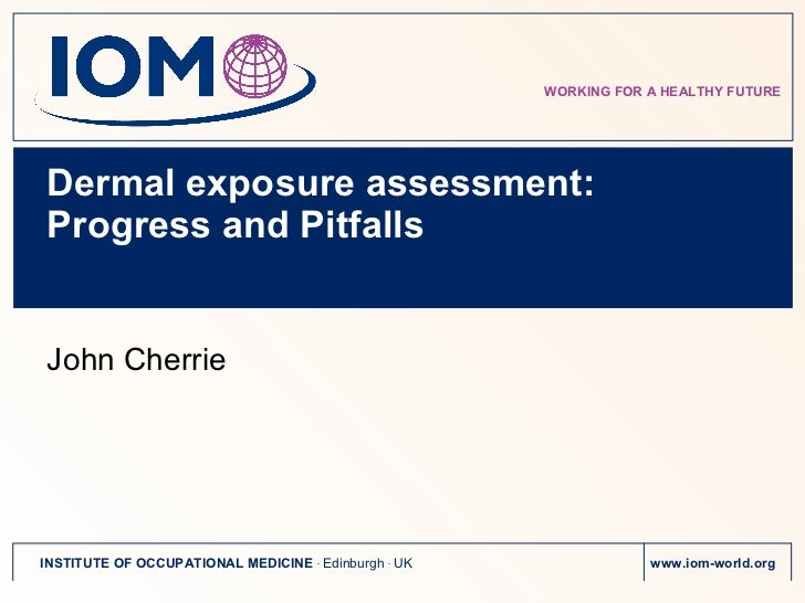 Dermal exposure assessment: Progress and Pitfalls <ul><li>John Cherrie </li></ul>WORKING FOR A HEALTHY FUTURE INSTITUTE OF...