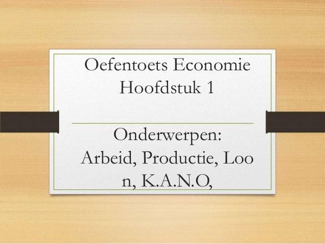 Oefentoets Economie Hoofdstuk 1  Onderwerpen: Arbeid, Productie, Loo n, K.A.N.O,
