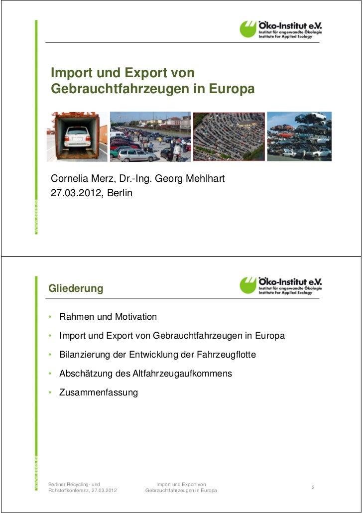 Import und Export von Gebrauchtfahrzeugen in Europa Cornelia Merz, Dr.-Ing. Georg Mehlhart 27.03.2012, BerlinGliederung• R...