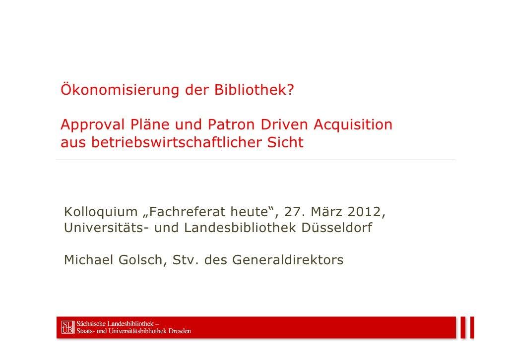 """Ökonomisierung der Bibliothek?Approval Pläne und Patron Driven Acquisitionaus betriebswirtschaftlicher SichtKolloquium """"Fa..."""