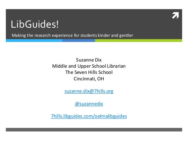   LibGuides! Making the research experience for students kinder and gentler  Suzanne Dix Middle and Upper School Libraria...