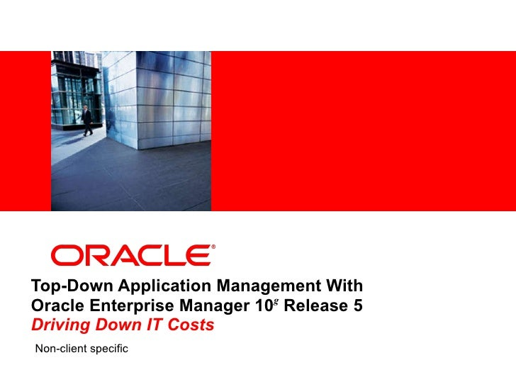 Top-Down Application Management With  Oracle Enterprise Manager 10 g  Release 5 Driving Down IT Costs Non-client specific