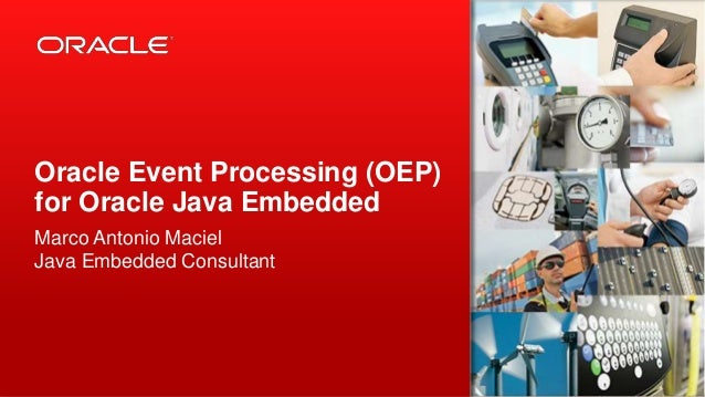 Oracle Event Processing (OEP) for Oracle Java Embedded Marco Antonio Maciel Java Embedded Consultant