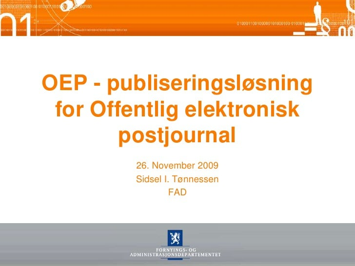 OEP - publiseringsløsning for Offentlig elektronisk postjournal<br />26. November 2009<br />Sidsel I. Tønnessen<br />FAD<b...