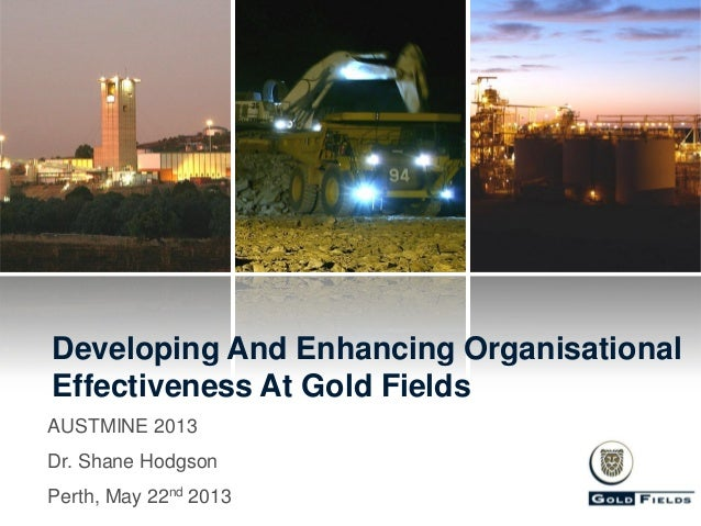 Developing And Enhancing Organisational Effectiveness At Gold Fields AUSTMINE 2013 Dr. Shane Hodgson  Perth, May 22nd 2013