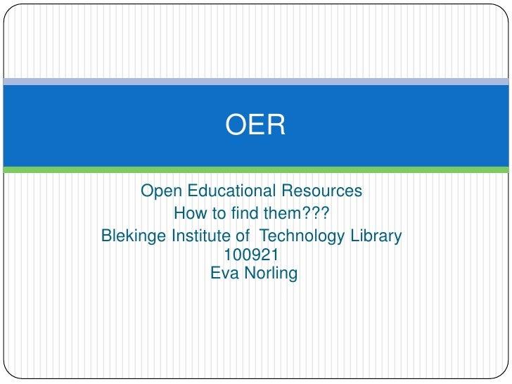 Open EducationalResources<br />How to findthem???<br />Blekinge Institute of  Technology Library 100921 Eva Norling<br />O...