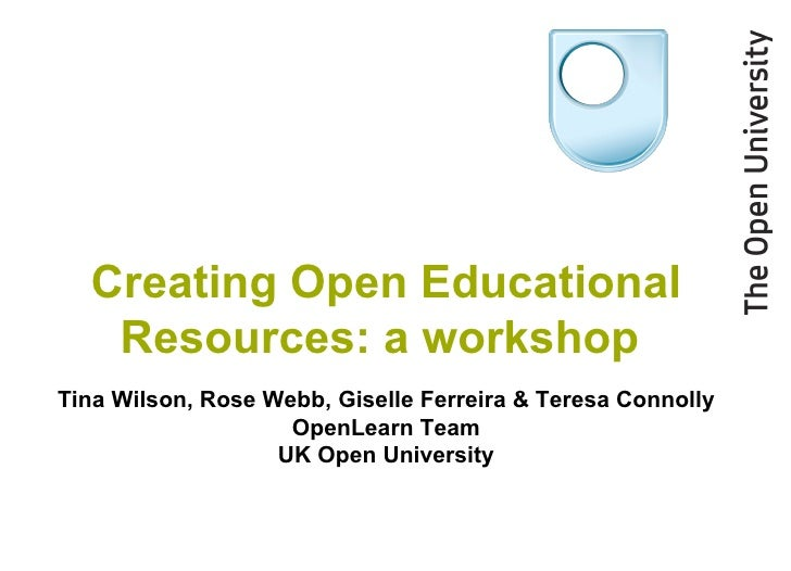 Creating Open Educational Resources: a workshop  Tina Wilson, Rose Webb ,  Giselle Ferreira &  Teresa Connolly OpenLearn T...