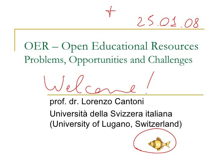 OER – Open Educational Resources Problems, Opportunities and Challenges prof. dr. Lorenzo Cantoni Università della Svizzer...