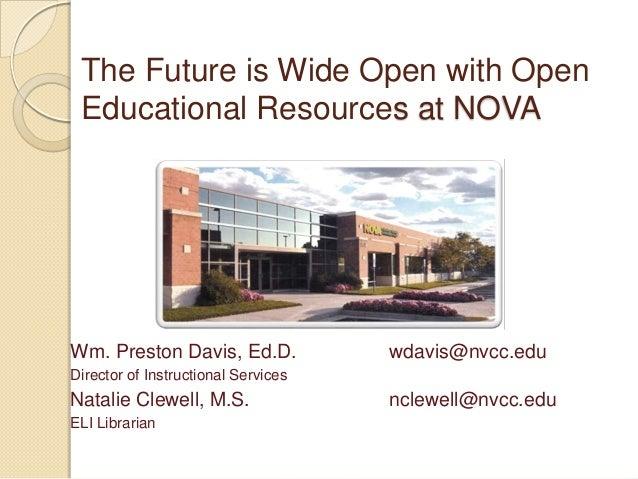 The Future is Wide Open with Open Educational Resources at NOVA  Wm. Preston Davis, Ed.D.  wdavis@nvcc.edu  Director of In...