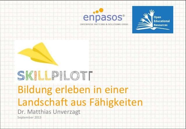 SKILLPILOT Bildung erleben in einer Landschaft aus Fähigkeiten Dr. Matthias Unverzagt September 2013