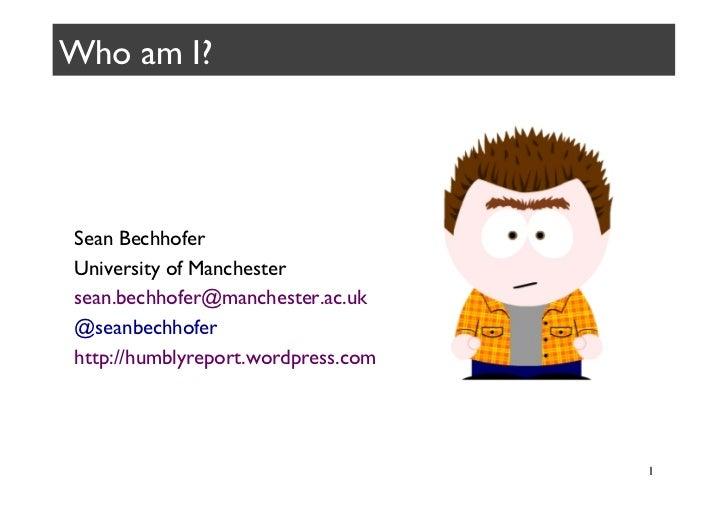 Who am I? Sean Bechhofer University of Manchester sean.bechhofer@manchester.ac.uk @seanbechhofer http://humblyreport....