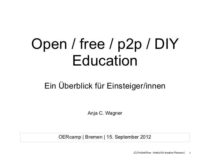 Open / free / p2p / DIY     Education  Ein Überblick für Einsteiger/innen                Anja C. Wagner     OERcamp   Brem...