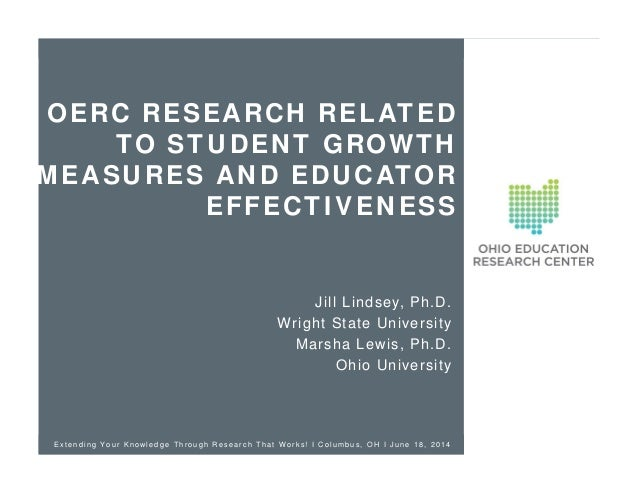 OERC RESEARCH RELATED TO STUDENT GROWTH MEASURES AND EDUCATOR EFFECTIVENESS Jill Lindsey, Ph.D. Wright State University Ma...