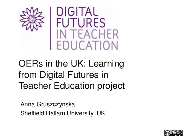 OERs in the UK: Learning from Digital Futures in Teacher Education project Anna Gruszczynska, Sheffield Hallam University,...