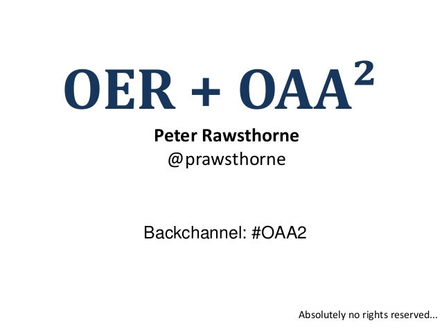 OER + OAA²   Peter Rawsthorne    @prawsthorne  Backchannel: #OAA2                   Absolutely no rights reserved...