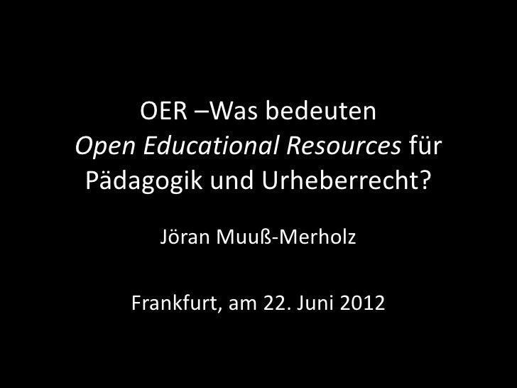 OER –Was bedeutenOpen Educational Resources für Pädagogik und Urheberrecht?       Jöran Muuß-Merholz    Frankfurt, am 22. ...