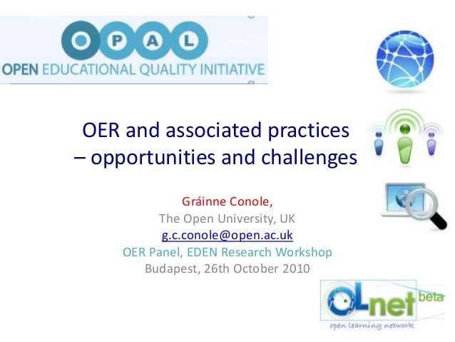 OER and associated practices – opportunities and challenges Gráinne Conole, The Open University, UK g.c.conole@open.ac.uk ...