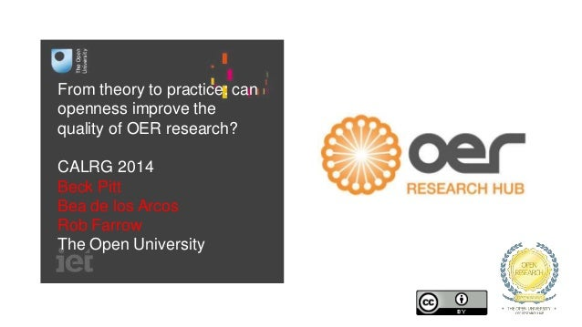 From theory to practice: can openness improve the quality of OER research? CALRG 2014 Beck Pitt Bea de los Arcos Rob Farro...