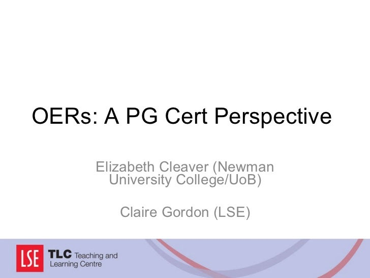 OERs: A PG Cert Perspective Elizabeth Cleaver (Newman University College/UoB) Claire Gordon (LSE)