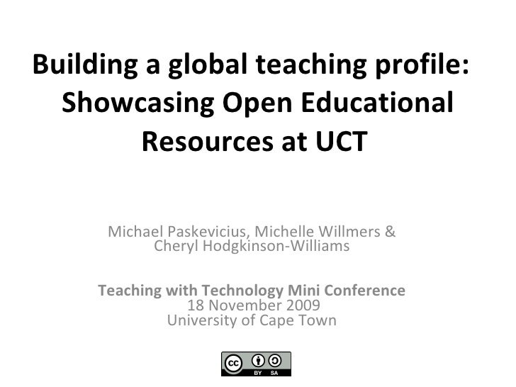 Building a global teaching profile:   Showcasing Open Educational Resources at UCT   Michael Paskevicius, Michelle Willmer...