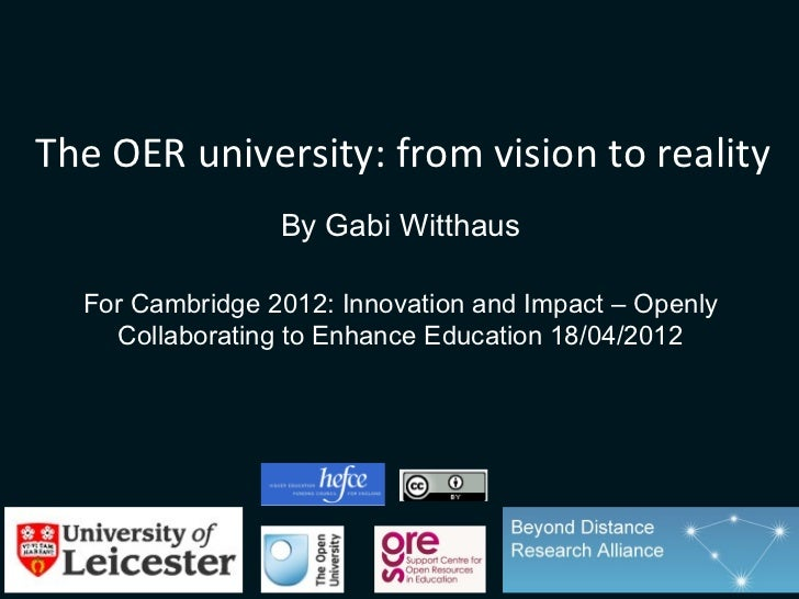 The OER university: from vision to reality                 By Gabi Witthaus  For Cambridge 2012: Innovation and Impact – O...