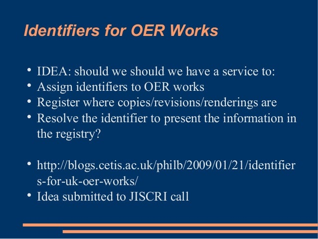 Identifiers for OER Works  IDEA: should we should we have a service to:  Assign identifiers to OER works  Register wher...