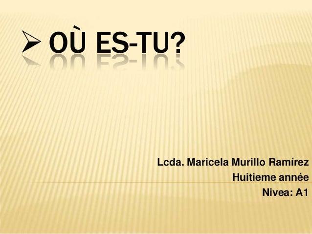 OÙ ES-TU?Lcda. Maricela Murillo RamírezHuitieme annéeNivea: A1